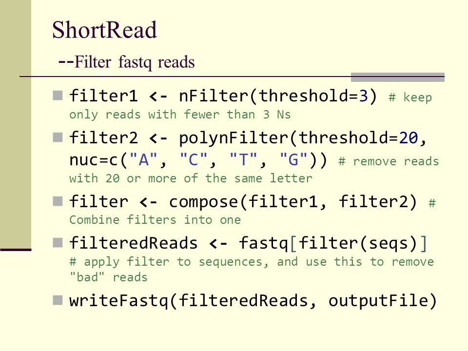 ShortRead -- Filter fastq reads filter1 <- nFilter(threshold=3) # keep only reads with fewer than 3 Ns filter2 <- polynFilter(threshold=20, nuc=c(