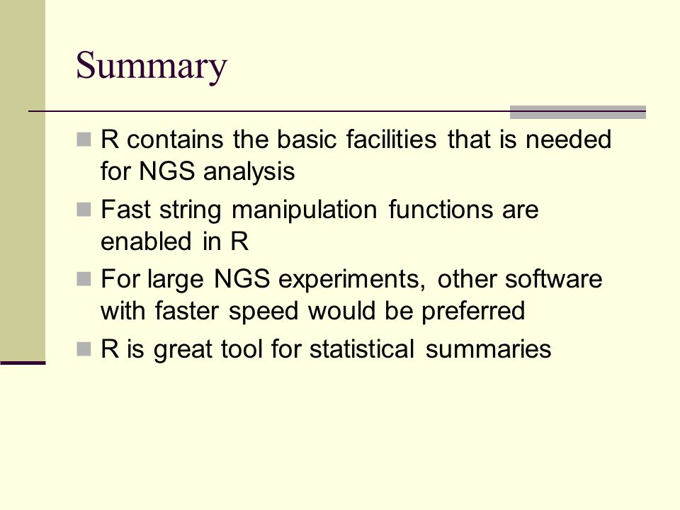 Summary R contains the basic facilities that is needed for NGS analysis Fast string manipulation functions are enabled in R For large NGS experiments,