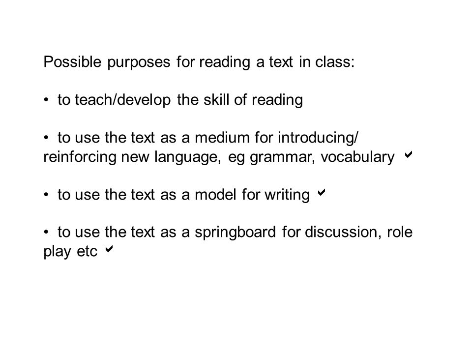 Possible purposes for reading a text in class: to teach/develop the skill of reading to use the text as a medium for introducing/ reinforcing new language, eg grammar, vocabulary to use the text as a model for writing to use the text as a springboard for discussion, role play etc
