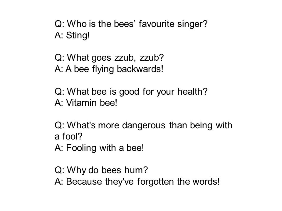 Q: Who is the bees favourite singer. A: Sting. Q: What goes zzub, zzub.