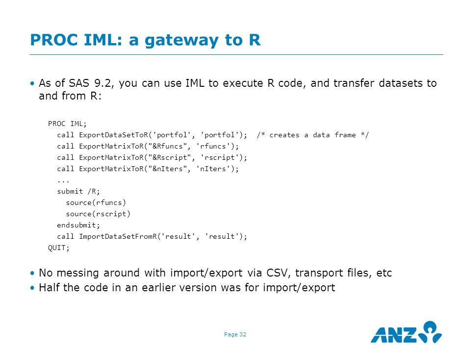 Page 32 PROC IML: a gateway to R As of SAS 9.2, you can use IML to execute R code, and transfer datasets to and from R: PROC IML; call ExportDataSetTo