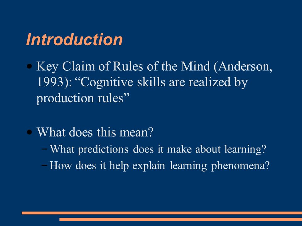 Introduction Key Claim of Rules of the Mind (Anderson, 1993): Cognitive skills are realized by production rules What does this mean.