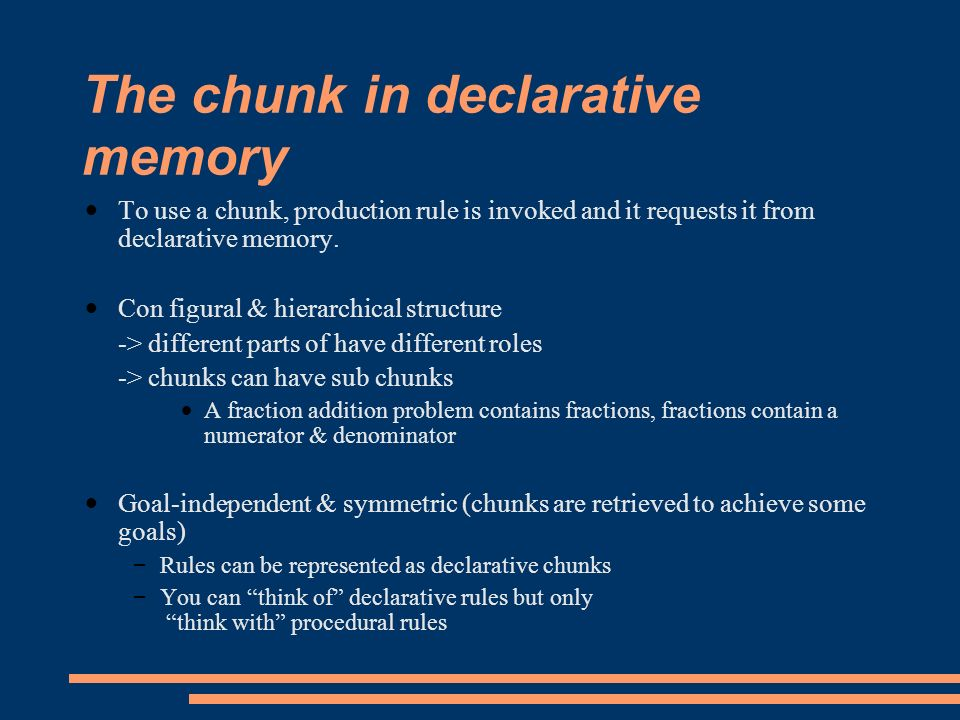 The chunk in declarative memory To use a chunk, production rule is invoked and it requests it from declarative memory.