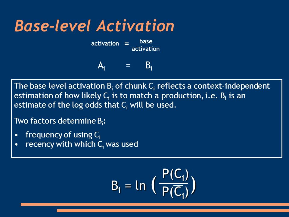 Base-level Activation The base level activation B i of chunk C i reflects a context-independent estimation of how likely C i is to match a production, i.e.