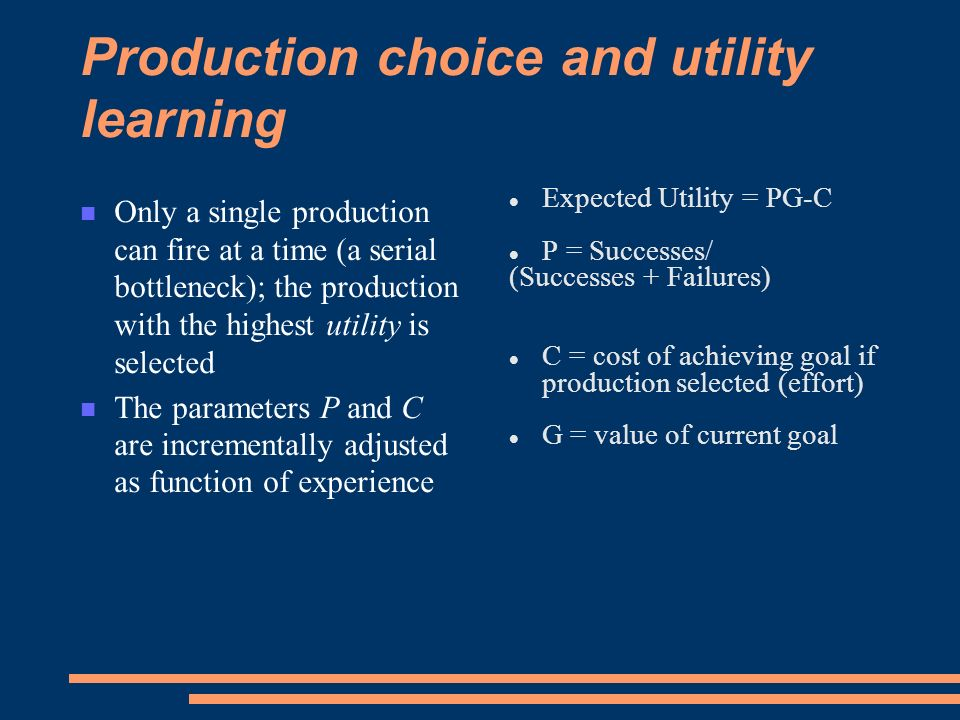 Production choice and utility learning Only a single production can fire at a time (a serial bottleneck); the production with the highest utility is selected The parameters P and C are incrementally adjusted as function of experience Expected Utility = PG-C P = Successes/ (Successes + Failures) C = cost of achieving goal if production selected (effort) G = value of current goal