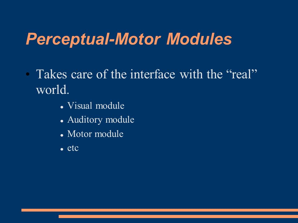 Perceptual-Motor Modules Takes care of the interface with the real world.