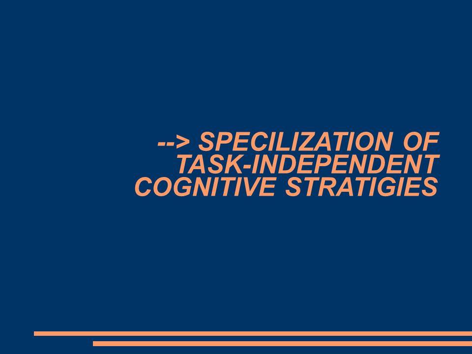 --> SPECILIZATION OF TASK-INDEPENDENT COGNITIVE STRATIGIES