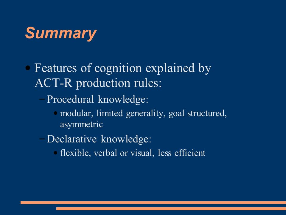 Summary Features of cognition explained by ACT-R production rules: – Procedural knowledge: modular, limited generality, goal structured, asymmetric – Declarative knowledge: flexible, verbal or visual, less efficient