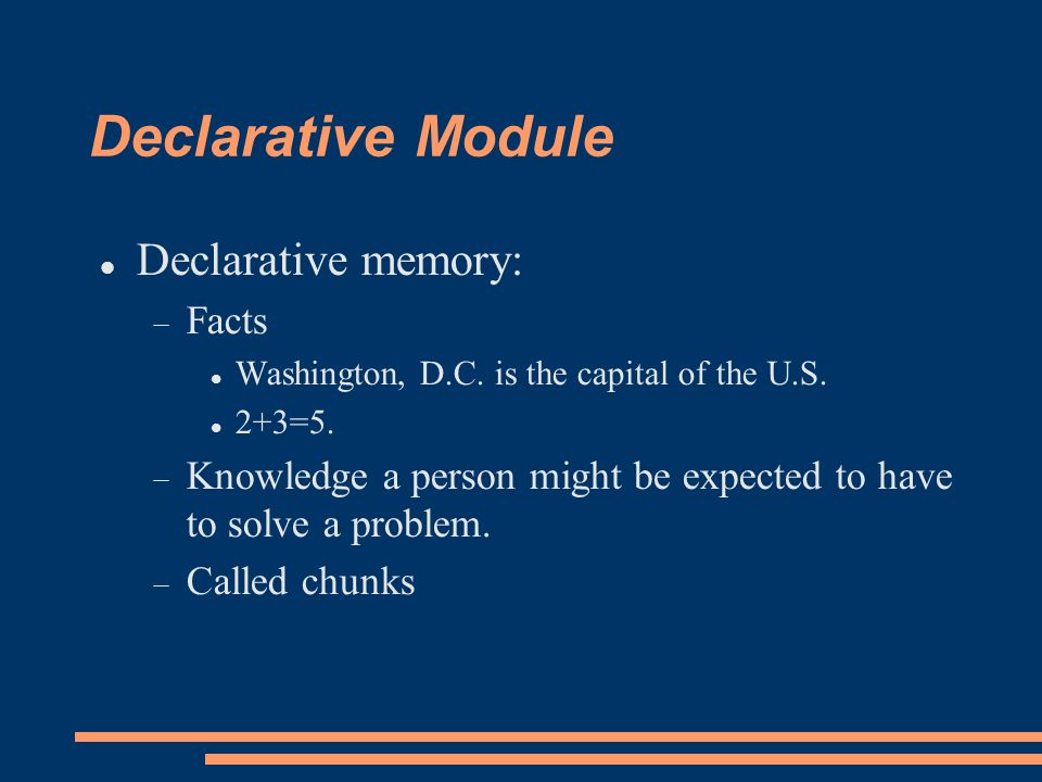 Declarative Knowledge Terms Declarative Knowledge – Is the Working Memory of a production system A chunk is an element of declarative knowledge – Type indicates the slots or attributes – In Jess, the chunks are called facts and the chunk types are called templates