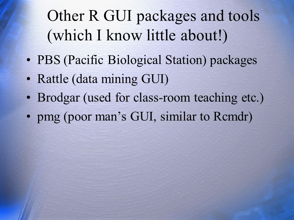 Other R GUI packages and tools (which I know little about!) PBS (Pacific Biological Station) packages Rattle (data mining GUI) Brodgar (used for class
