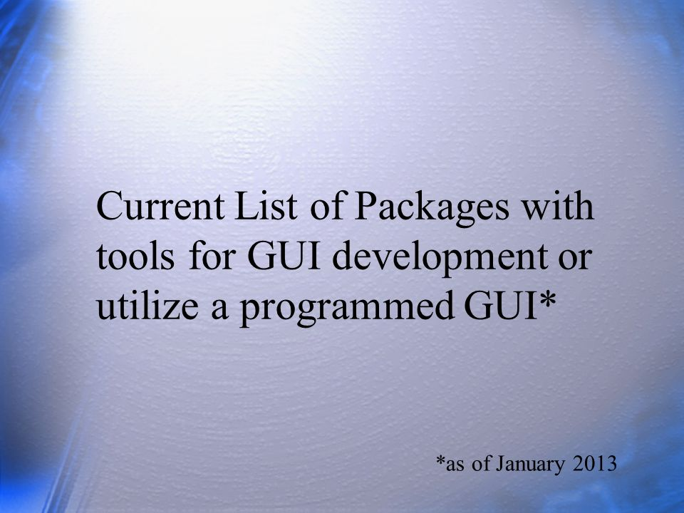 Current List of Packages with tools for GUI development or utilize a programmed GUI* *as of January 2013