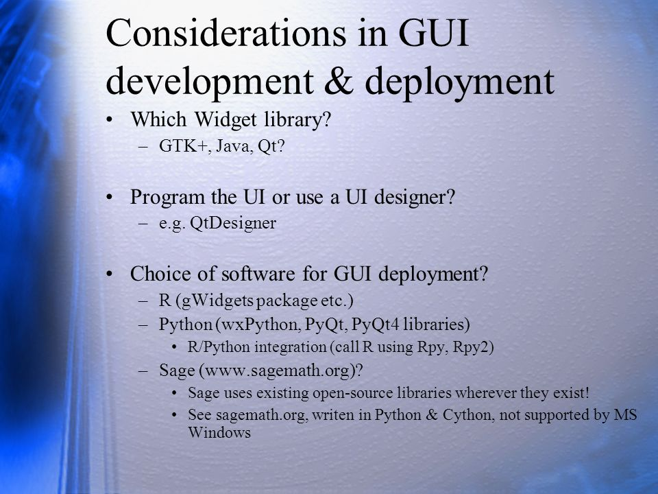 Considerations in GUI development & deployment Which Widget library? –GTK+, Java, Qt? Program the UI or use a UI designer? –e.g. QtDesigner Choice of