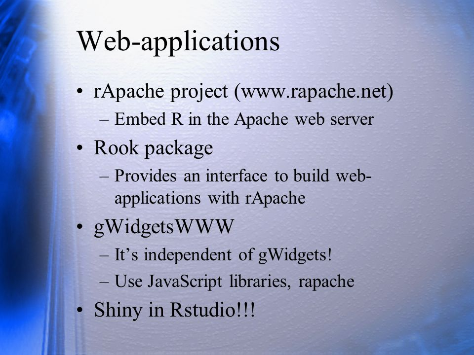 Web-applications rApache project (www.rapache.net) –Embed R in the Apache web server Rook package –Provides an interface to build web- applications wi