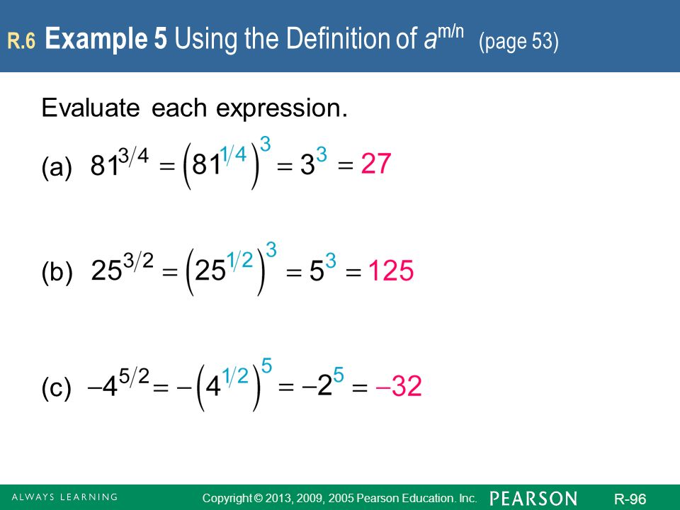 Copyright © 2013, 2009, 2005 Pearson Education. Inc. R-96 R.6 Example 5 Using the Definition of a m/n (page 53) Evaluate each expression. (a) (b) (c)