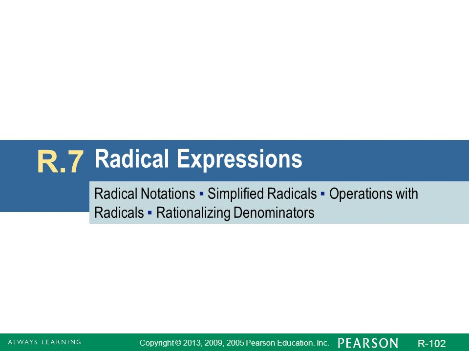 Copyright © 2013, 2009, 2005 Pearson Education. Inc. R-102 Radical Expressions R.7 Radical Notations Simplified Radicals Operations with Radicals Rati