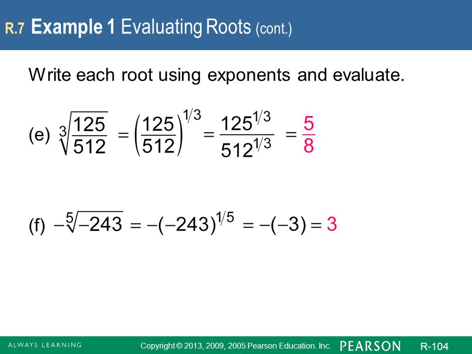 Copyright © 2013, 2009, 2005 Pearson Education. Inc. R-104 R.7 Example 1 Evaluating Roots (cont.) Write each root using exponents and evaluate. (e) (f
