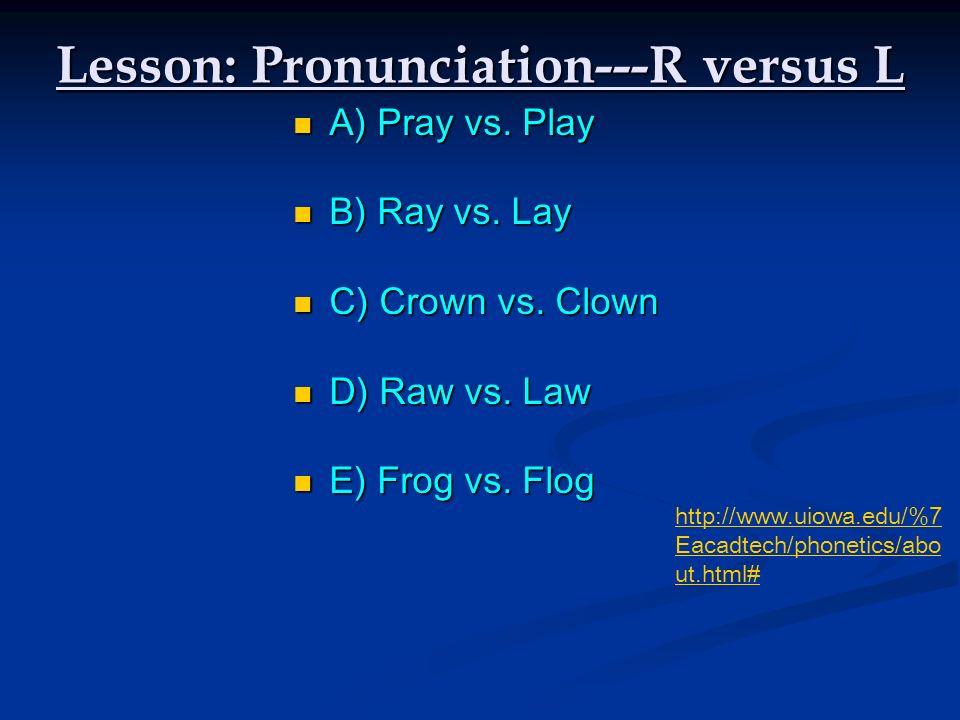 Lesson: Pronunciation---R versus L A) Pray vs. Play A) Pray vs. Play B) Ray vs. Lay B) Ray vs. Lay C) Crown vs. Clown C) Crown vs. Clown D) Raw vs. La