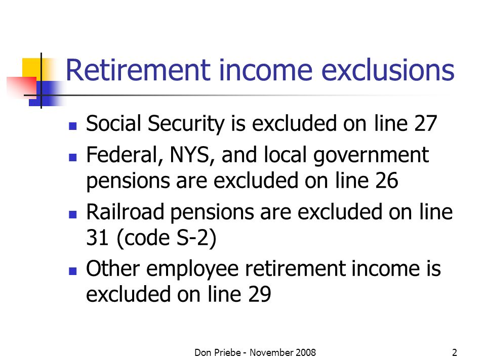 Don Priebe - November Retirement income exclusions Social Security is excluded on line 27 Federal, NYS, and local government pensions are excluded on line 26 Railroad pensions are excluded on line 31 (code S-2) Other employee retirement income is excluded on line 29