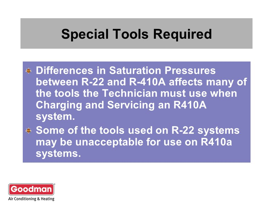 Special Tools Required Differences in Saturation Pressures between R-22 and R-410A affects many of the tools the Technician must use when Charging and