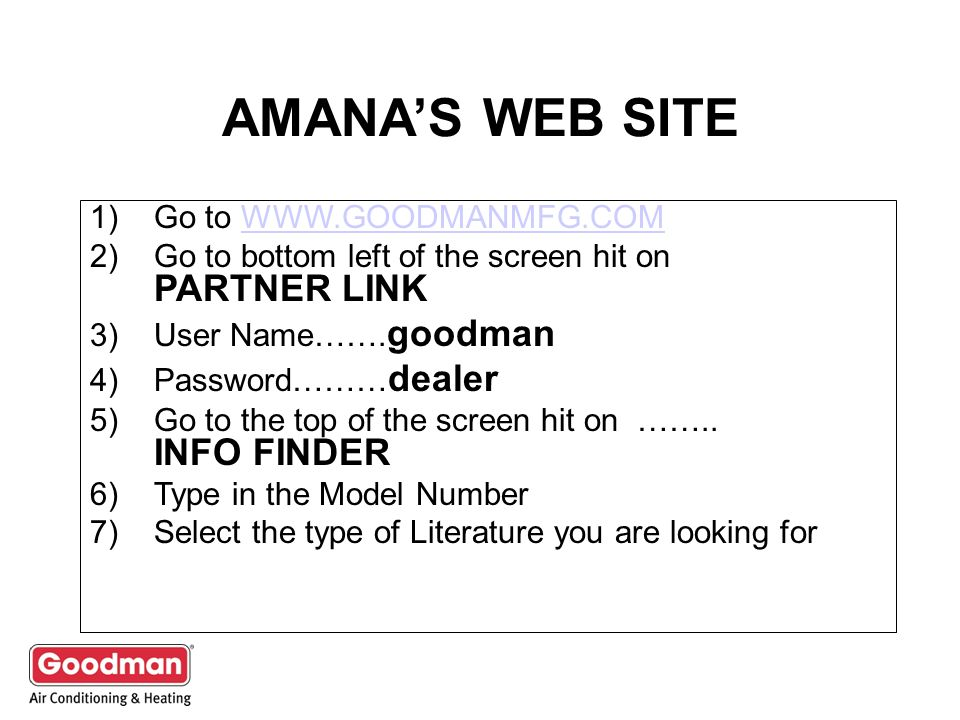 AMANAS WEB SITE 1)Go to WWW.GOODMANMFG.COMWWW.GOODMANMFG.COM 2)Go to bottom left of the screen hit on PARTNER LINK 3)User Name……. goodman 4)Password……
