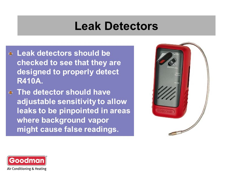 Leak Detectors Leak detectors should be checked to see that they are designed to properly detect R410A. The detector should have adjustable sensitivit