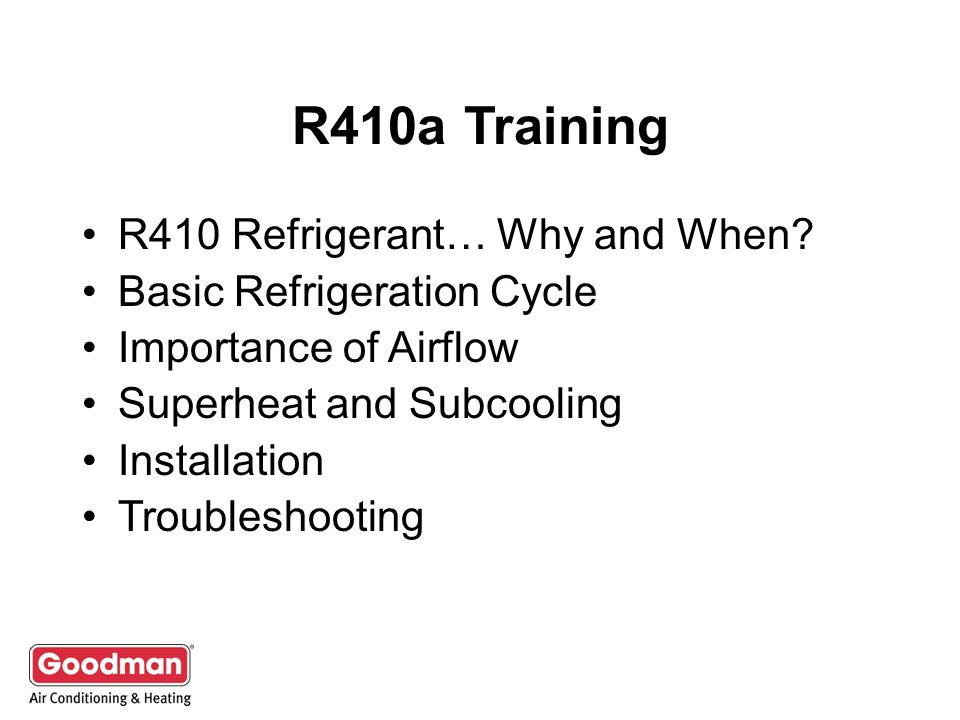 R410a Training R410 Refrigerant… Why and When? Basic Refrigeration Cycle Importance of Airflow Superheat and Subcooling Installation Troubleshooting