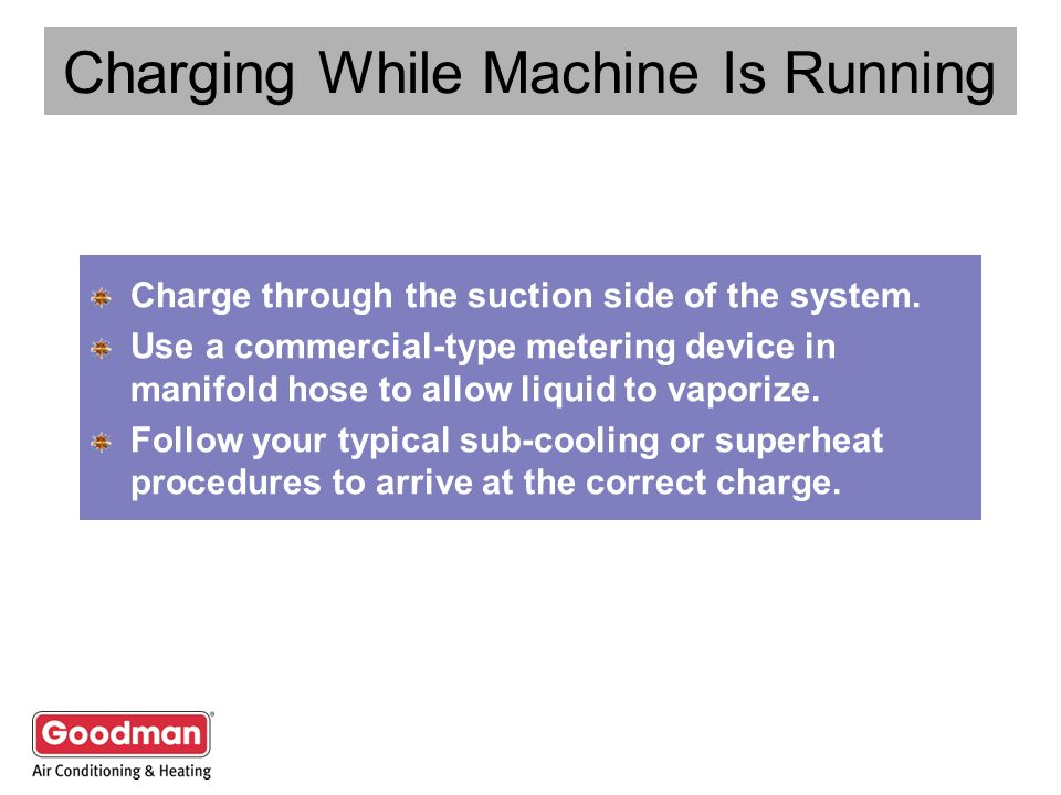 Charging While Machine Is Running Charge through the suction side of the system. Use a commercial-type metering device in manifold hose to allow liqui