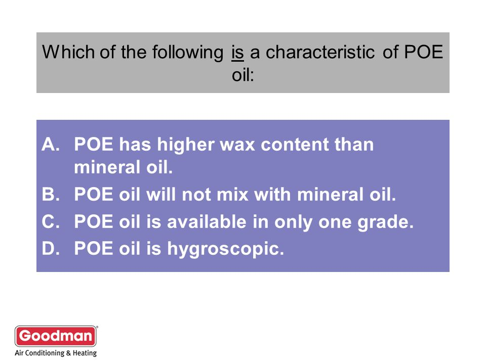 Which of the following is a characteristic of POE oil: A.POE has higher wax content than mineral oil. B.POE oil will not mix with mineral oil. C.POE o