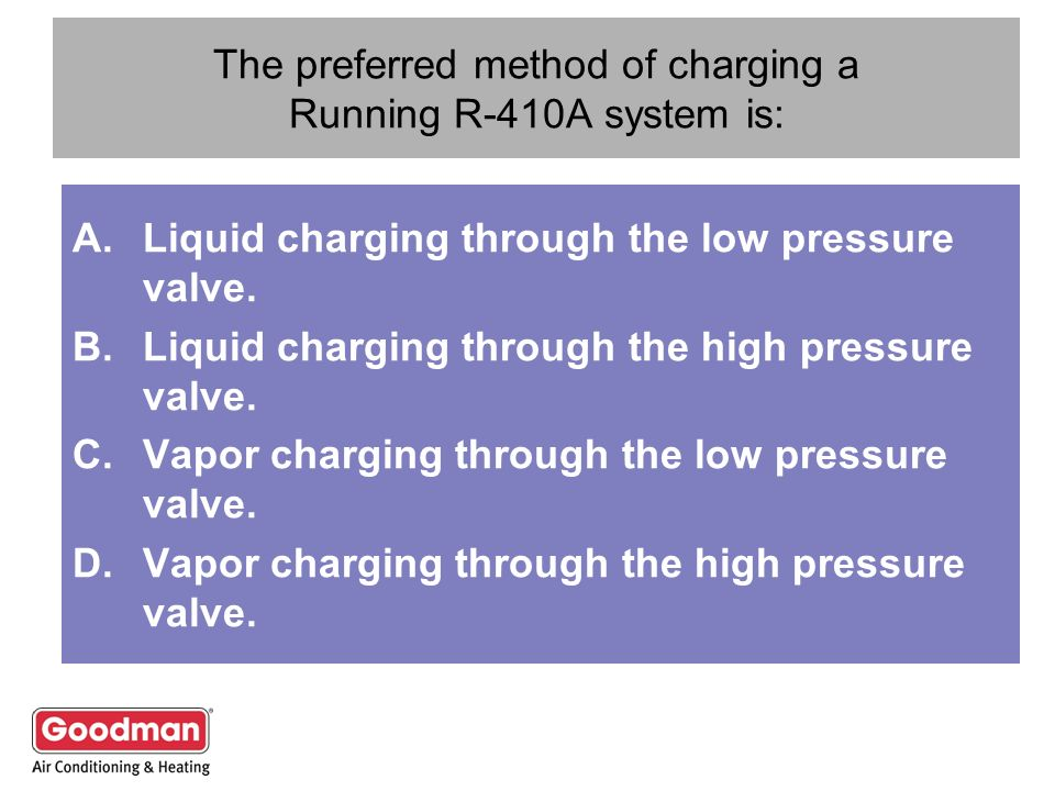 The preferred method of charging a Running R-410A system is: A.Liquid charging through the low pressure valve. B.Liquid charging through the high pres