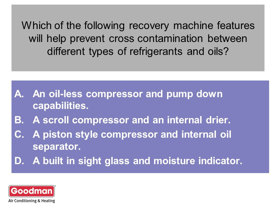 Which of the following recovery machine features will help prevent cross contamination between different types of refrigerants and oils? A.An oil-less