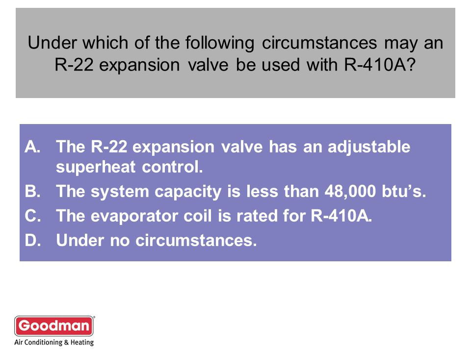 Under which of the following circumstances may an R-22 expansion valve be used with R-410A? A.The R-22 expansion valve has an adjustable superheat con
