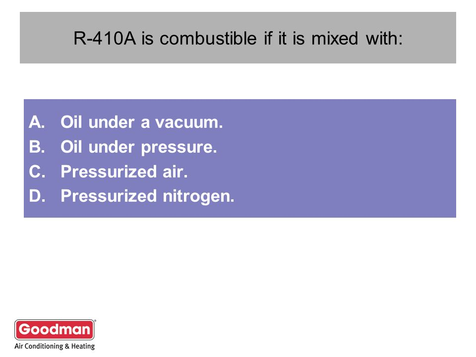 R-410A is combustible if it is mixed with: A.Oil under a vacuum. B.Oil under pressure. C.Pressurized air. D.Pressurized nitrogen.