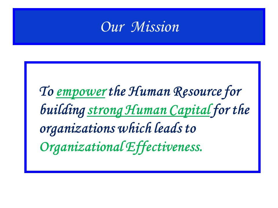 Our Mission To empower the Human Resource for building strong Human Capital for the organizations which leads to Organizational Effectiveness.