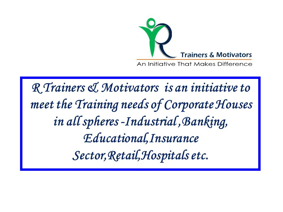 R Trainers & Motivators is an initiative to meet the Training needs of Corporate Houses in all spheres -Industrial,Banking, Educational,Insurance Sect