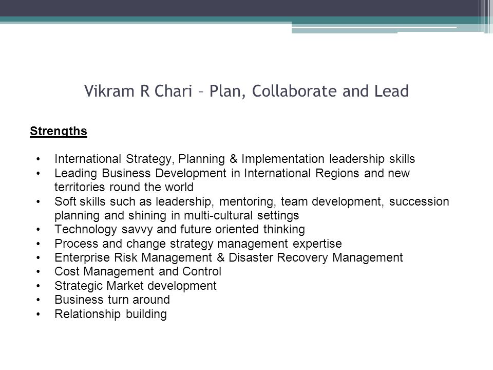 Vikram R Chari – Plan, Collaborate and Lead Strengths International Strategy, Planning & Implementation leadership skills Leading Business Development in International Regions and new territories round the world Soft skills such as leadership, mentoring, team development, succession planning and shining in multi-cultural settings Technology savvy and future oriented thinking Process and change strategy management expertise Enterprise Risk Management & Disaster Recovery Management Cost Management and Control Strategic Market development Business turn around Relationship building