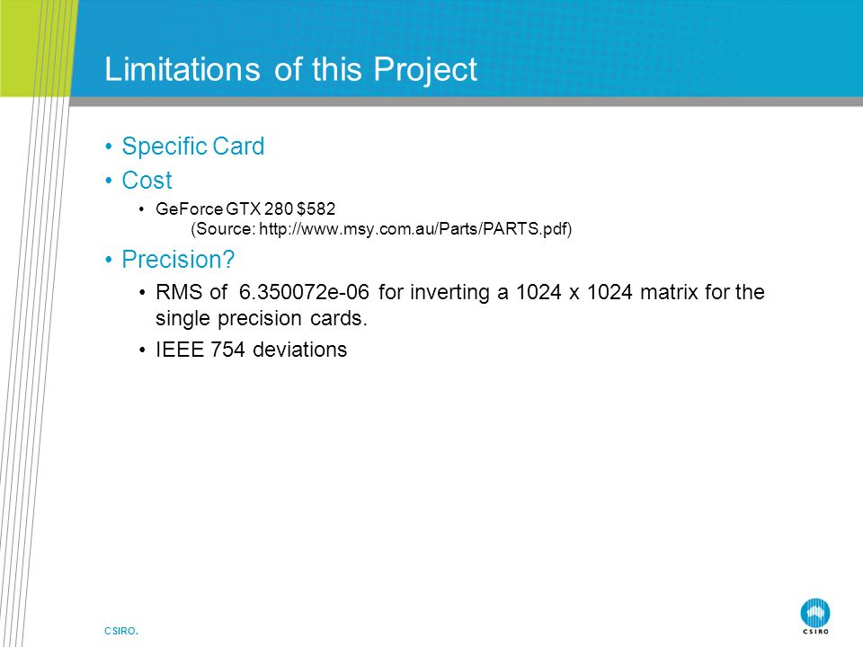 CSIRO. Limitations of this Project Specific Card Cost GeForce GTX 280 $582 (Source: http://www.msy.com.au/Parts/PARTS.pdf) Precision? RMS of 6.350072e