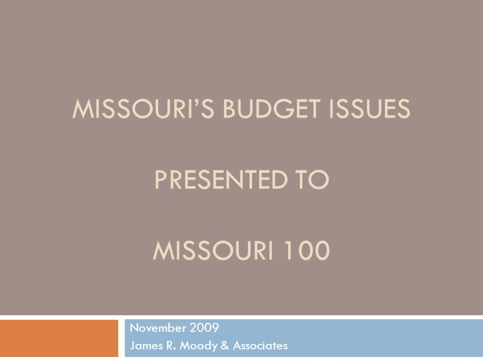 MISSOURIS BUDGET ISSUES PRESENTED TO MISSOURI 100 November 2009 James R. Moody & Associates