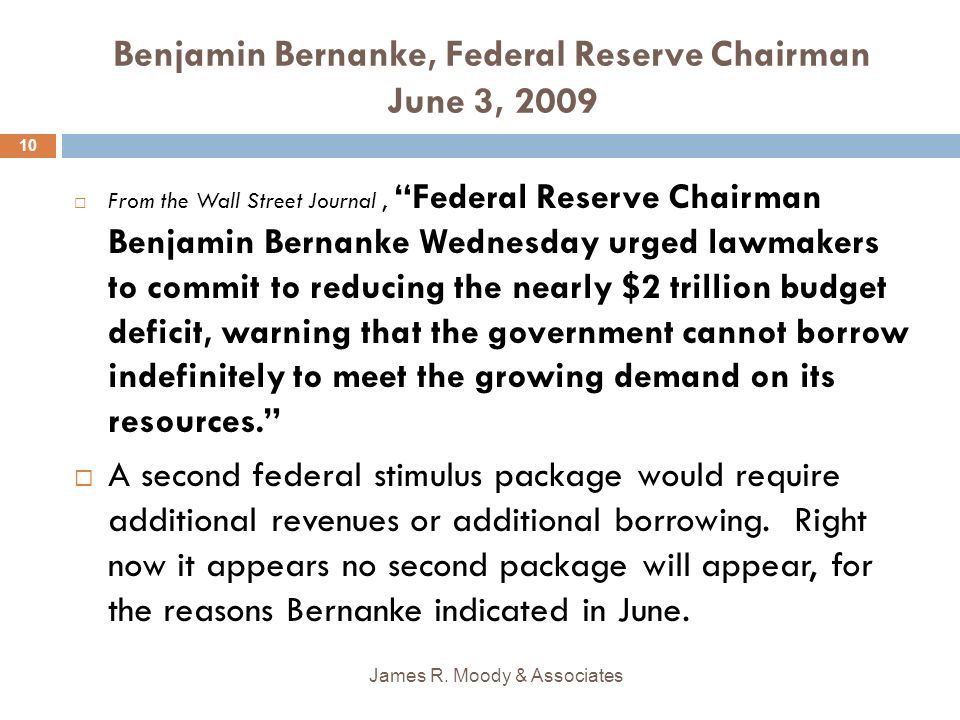Benjamin Bernanke, Federal Reserve Chairman June 3, 2009 From the Wall Street Journal, Federal Reserve Chairman Benjamin Bernanke Wednesday urged lawmakers to commit to reducing the nearly $2 trillion budget deficit, warning that the government cannot borrow indefinitely to meet the growing demand on its resources.