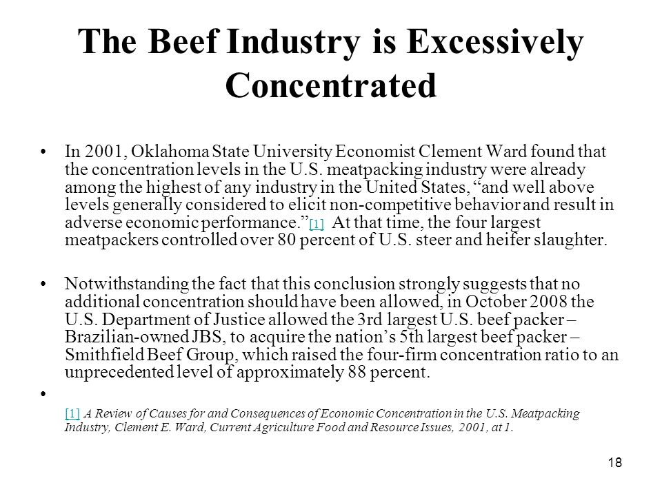 18 The Beef Industry is Excessively Concentrated In 2001, Oklahoma State University Economist Clement Ward found that the concentration levels in the U.S.