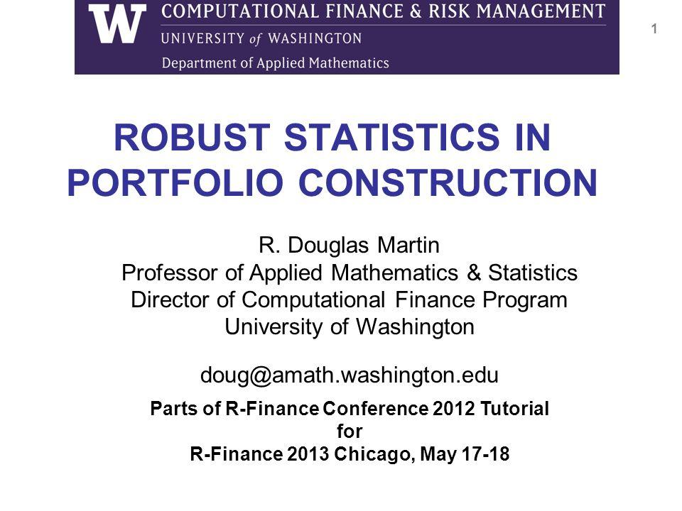 ROBUST STATISTICS IN PORTFOLIO CONSTRUCTION 1 R. Douglas Martin Professor of Applied Mathematics & Statistics Director of Computational Finance Progra