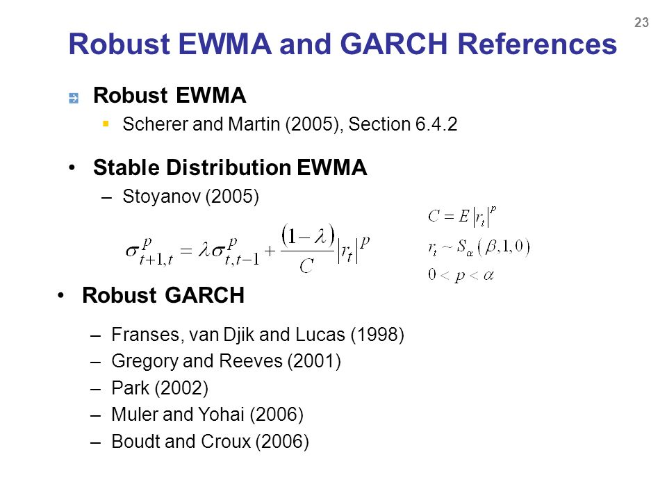 Robust EWMA Scherer and Martin (2005), Section 6.4.2 23 Robust EWMA and GARCH References Robust GARCH –Franses, van Djik and Lucas (1998) –Gregory and