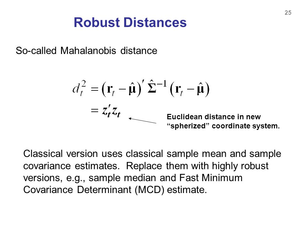 25 Robust Distances Euclidean distance in new spherized coordinate system. Classical version uses classical sample mean and sample covariance estimate