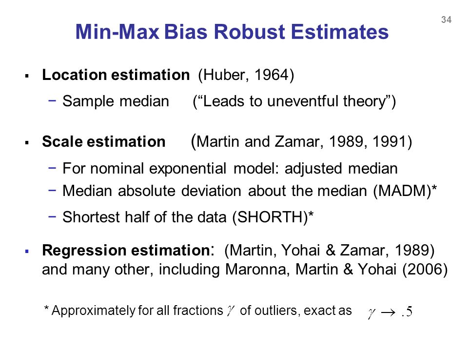 34 Min-Max Bias Robust Estimates Location estimation (Huber, 1964) Sample median (Leads to uneventful theory) Scale estimation ( Martin and Zamar, 198