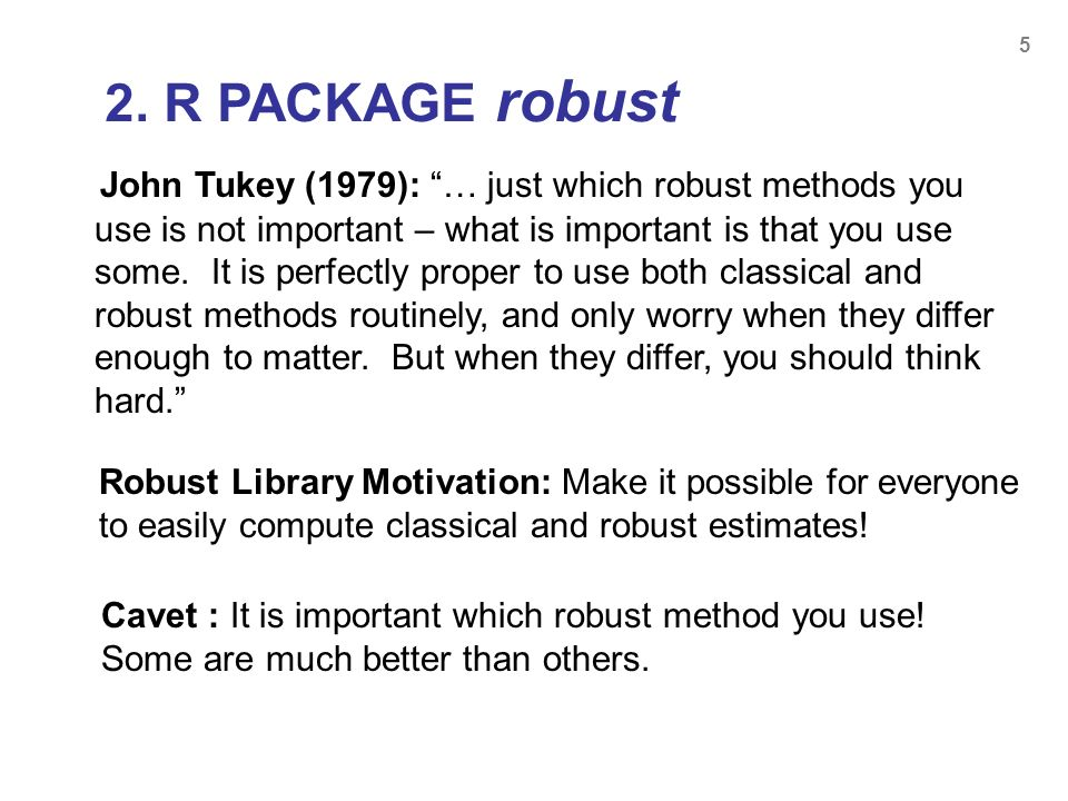 5 John Tukey (1979): … just which robust methods you use is not important – what is important is that you use some. It is perfectly proper to use both