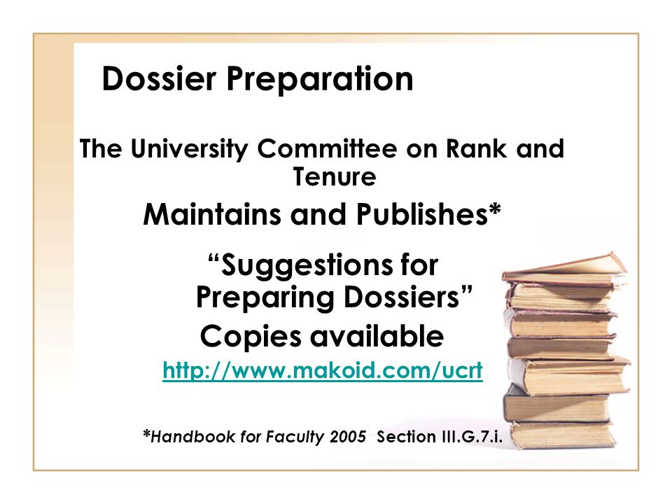Dossier Preparation The University Committee on Rank and Tenure Maintains and Publishes* Suggestions for Preparing Dossiers Copies available http://www.makoid.com/ucrt * Handbook for Faculty 2005 Section III.G.7.i.
