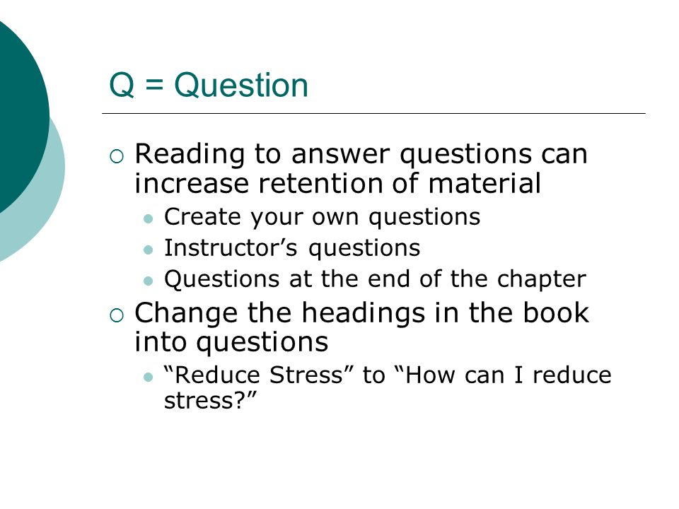 Q = Question Reading to answer questions can increase retention of material Create your own questions Instructors questions Questions at the end of th