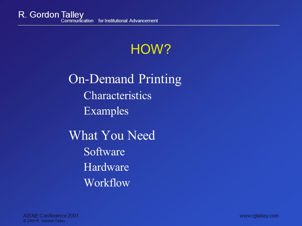 R. Gordon Talley Communication for Institutional Advancement www.rgtalley.com AISNE Conference 2001 © 2001 R. Gordon Talley HOW? On-Demand Printing Ch