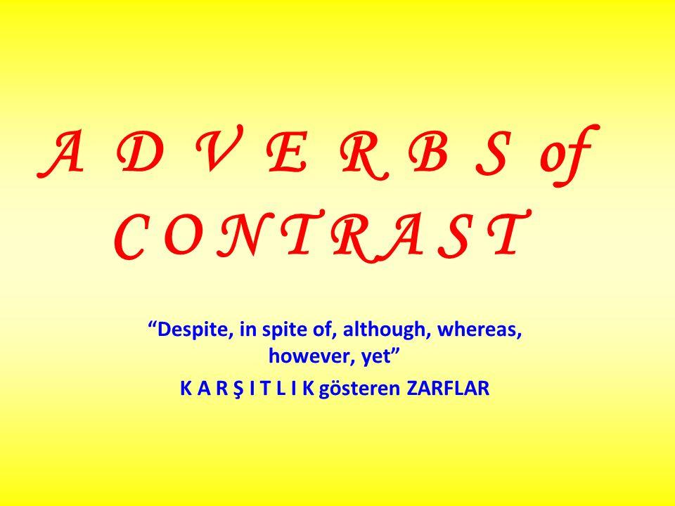 A D V E R B S of C O N T R A S T Despite, in spite of, although, whereas, however, yet K A R Ş I T L I K gösteren ZARFLAR