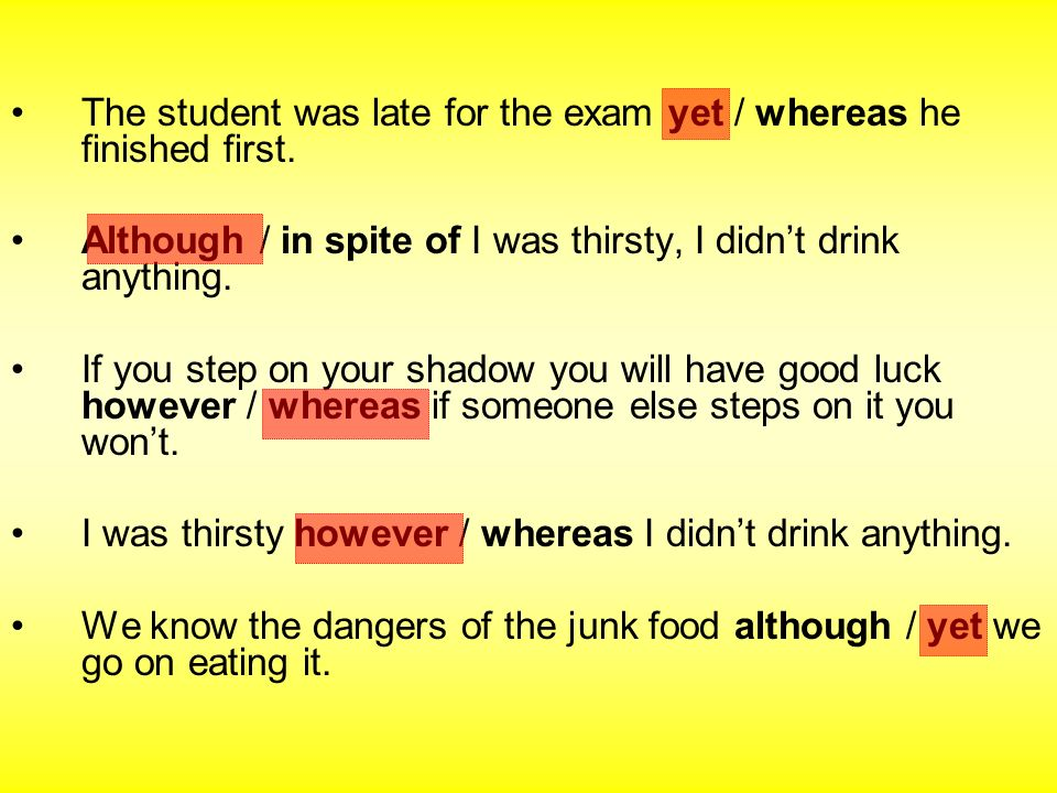 The student was late for the exam yet / whereas he finished first. Although / in spite of I was thirsty, I didnt drink anything. If you step on your s