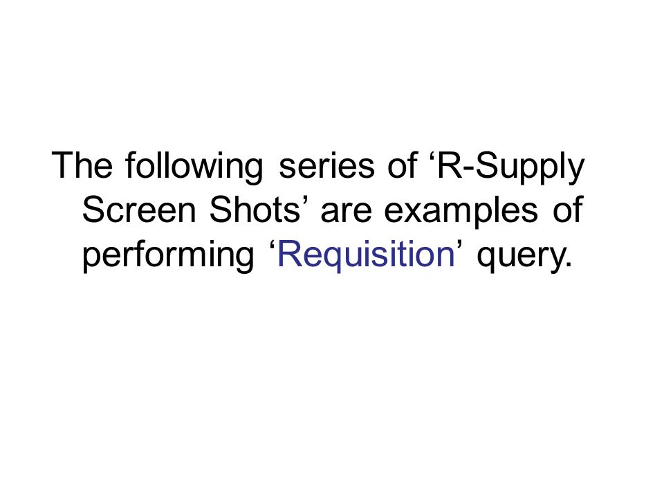 The following series of R-Supply Screen Shots are examples of performing Requisition query.